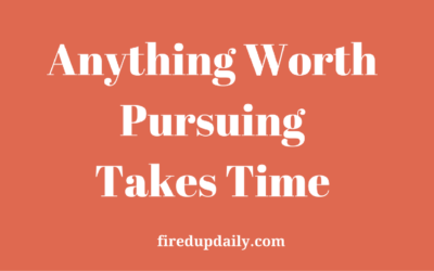 Anything Worth Pursuing Takes Time